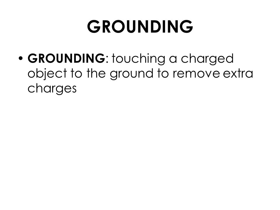 GROUNDING GROUNDING : touching a charged object to the ground to remove extra charges