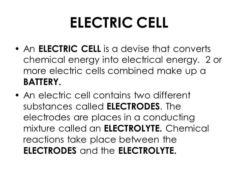 ELECTRIC CELL An ELECTRIC CELL is a devise that converts chemical energy into electrical energy.