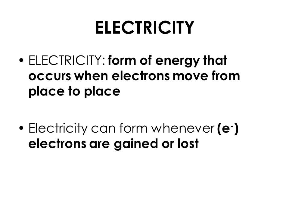 ELECTRICITY ELECTRICITY: form of energy that occurs when electrons move from place to place Electricity can form whenever (e - ) electrons are gained or lost