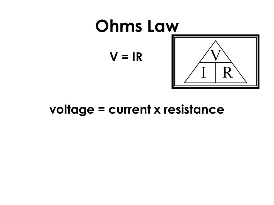 Ohms Law V = IR voltage = current x resistance