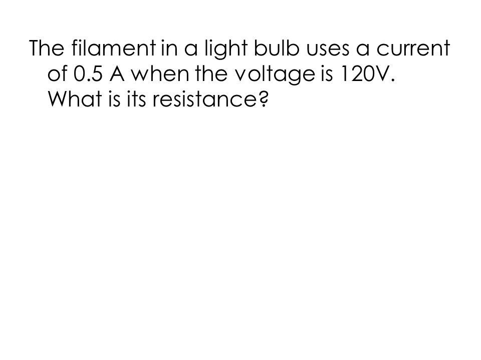 The filament in a light bulb uses a current of 0.5 A when the voltage is 120V.