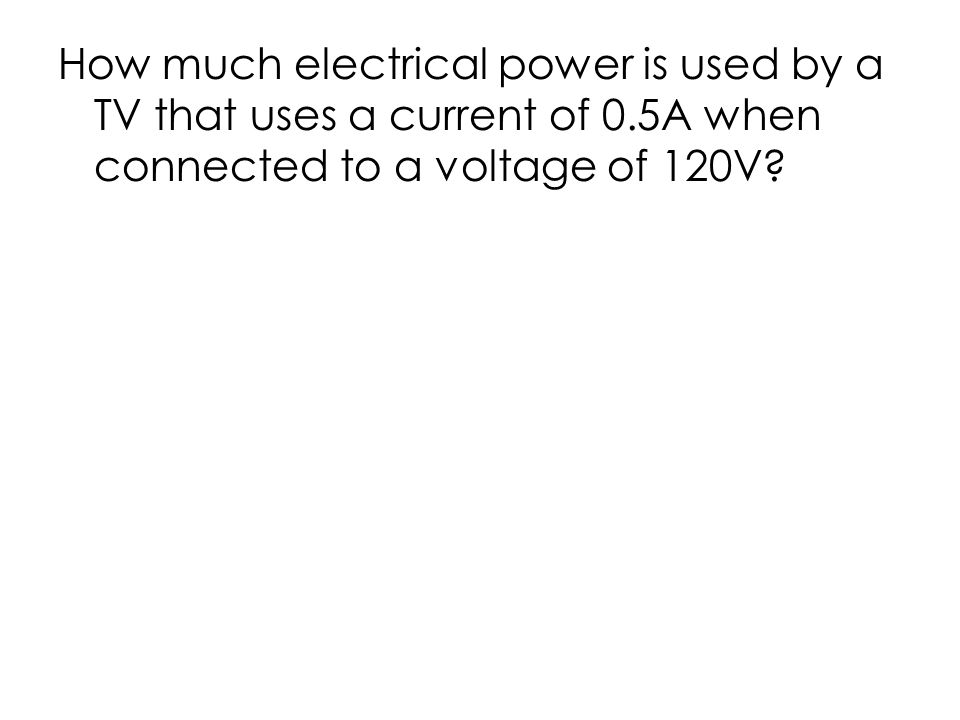 How much electrical power is used by a TV that uses a current of 0.5A when connected to a voltage of 120V
