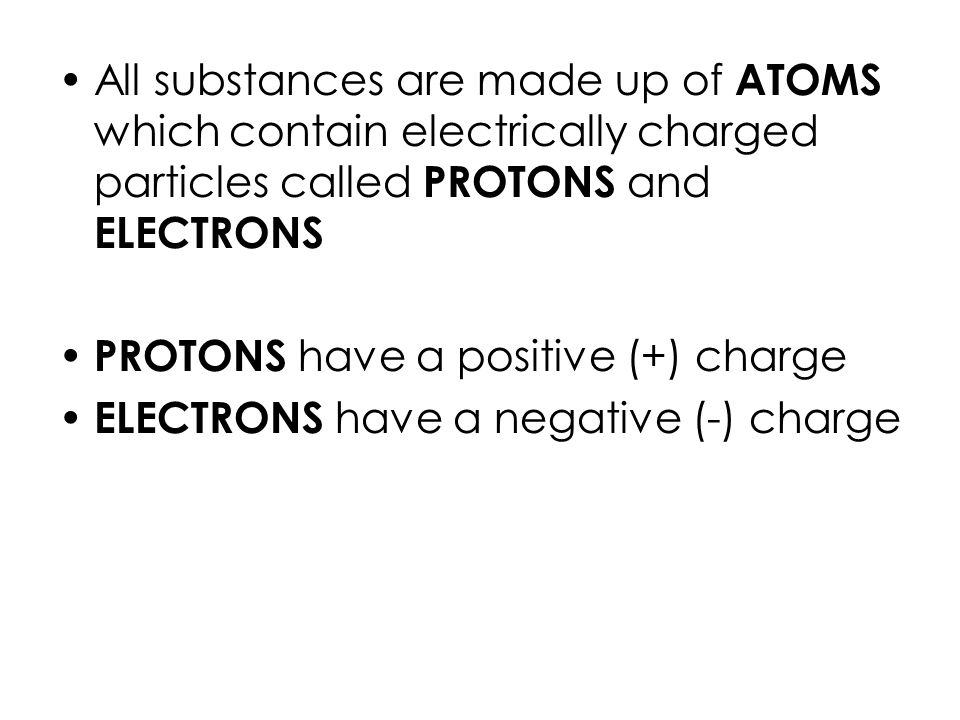 All substances are made up of ATOMS which contain electrically charged particles called PROTONS and ELECTRONS PROTONS have a positive (+) charge ELECTRONS have a negative (-) charge