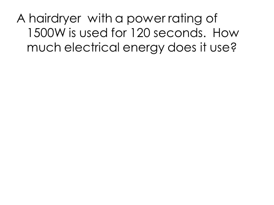 A hairdryer with a power rating of 1500W is used for 120 seconds.