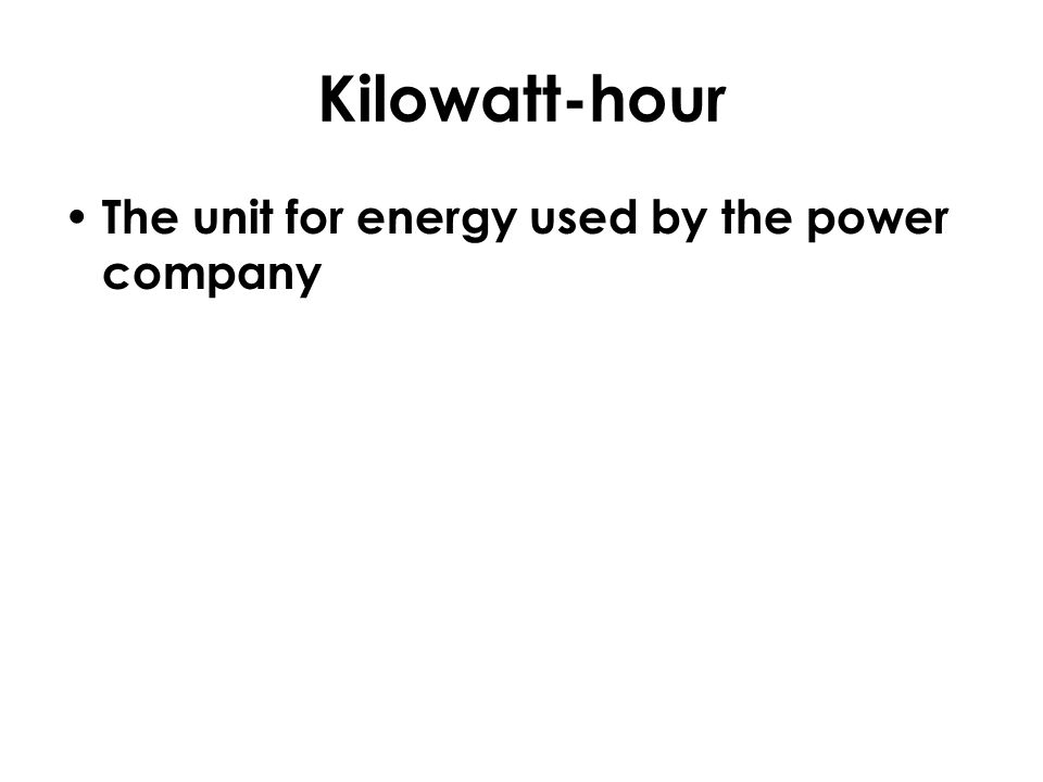 Kilowatt-hour The unit for energy used by the power company