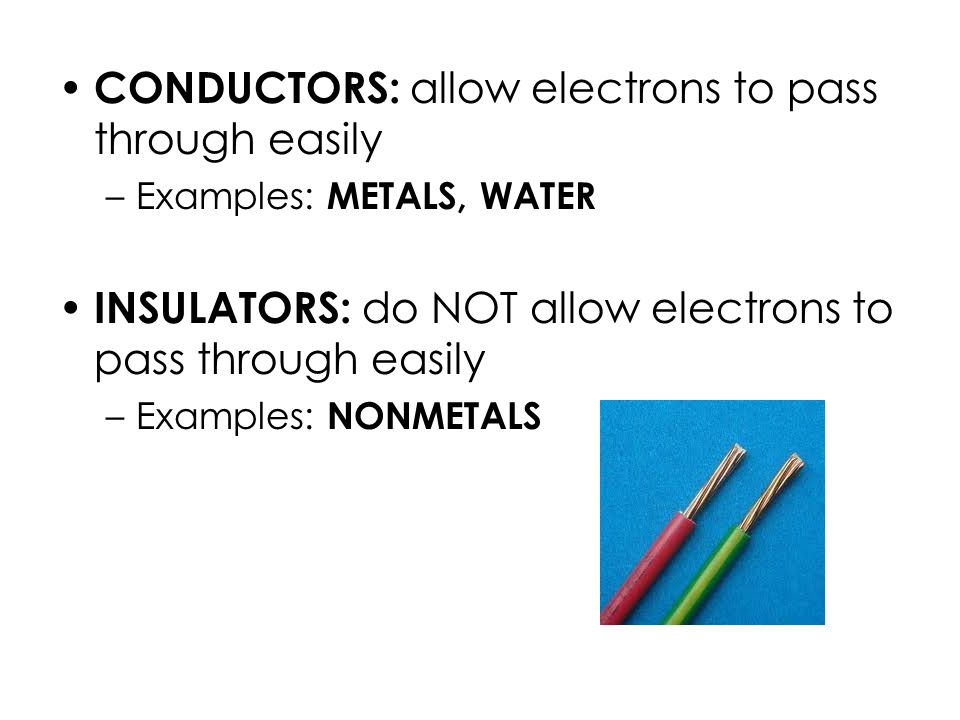 CONDUCTORS: allow electrons to pass through easily –Examples: METALS, WATER INSULATORS: do NOT allow electrons to pass through easily –Examples: NONMETALS