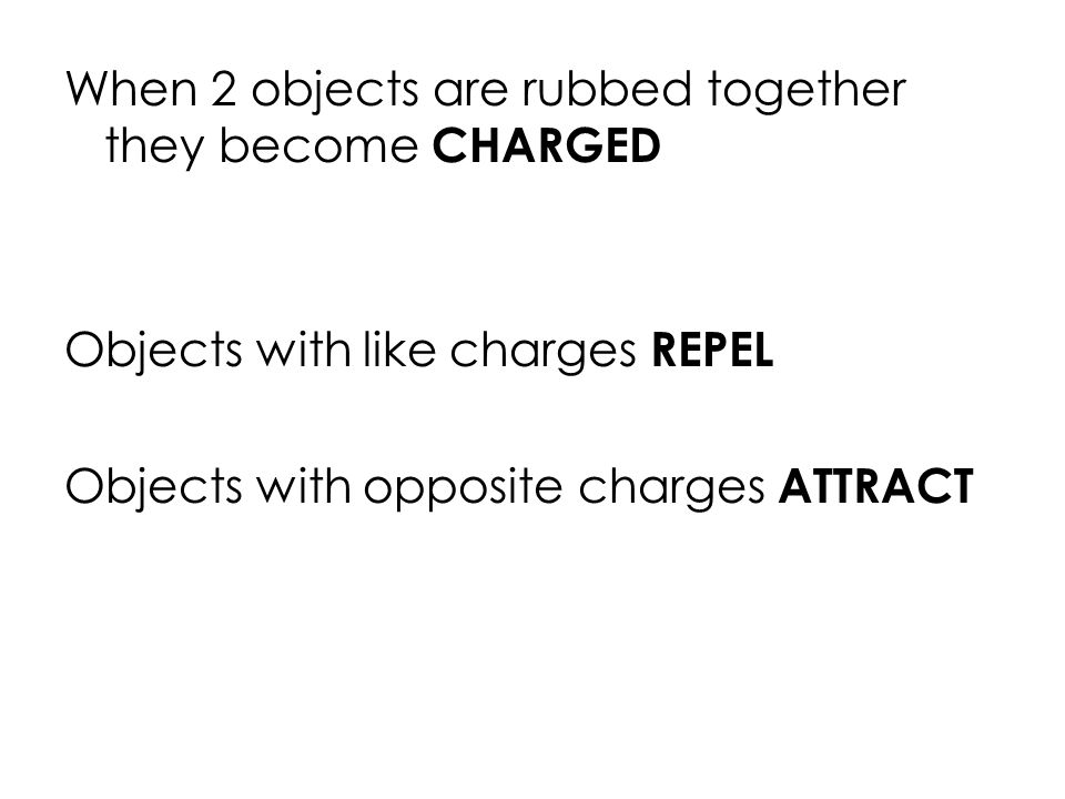 When 2 objects are rubbed together they become CHARGED Objects with like charges REPEL Objects with opposite charges ATTRACT