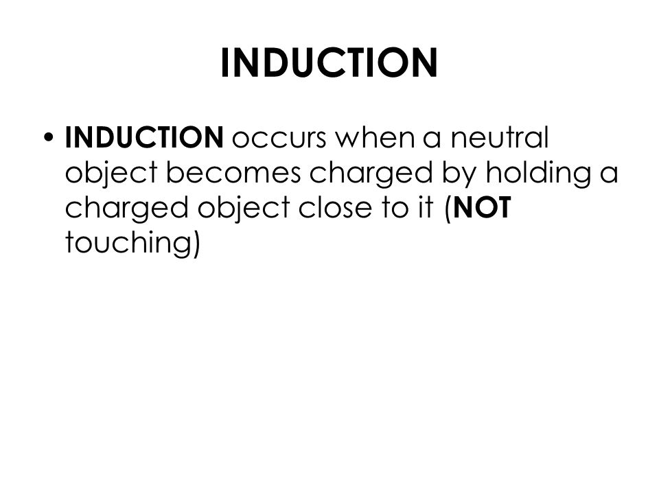 INDUCTION INDUCTION occurs when a neutral object becomes charged by holding a charged object close to it ( NOT touching)