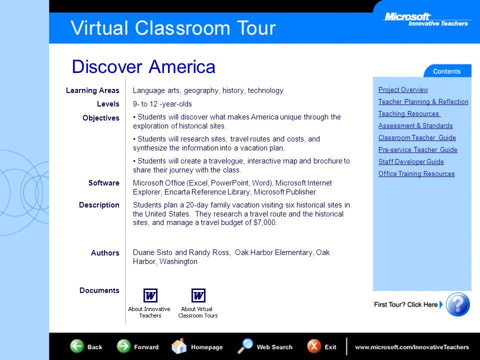 Discover America Project Overview Teacher Planning & Reflection Teaching Resources Assessment & Standards Classroom Teacher Guide Pre-service Teacher Guide Staff Developer Guide Office Training Resources Learning Areas Levels Objectives Software Description Language arts, geography, history, technology 9- to 12 -year-olds Students will discover what makes America unique through the exploration of historical sites.