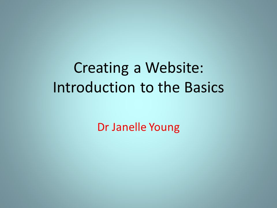 Creating a Website: Introduction to the Basics Dr Janelle Young