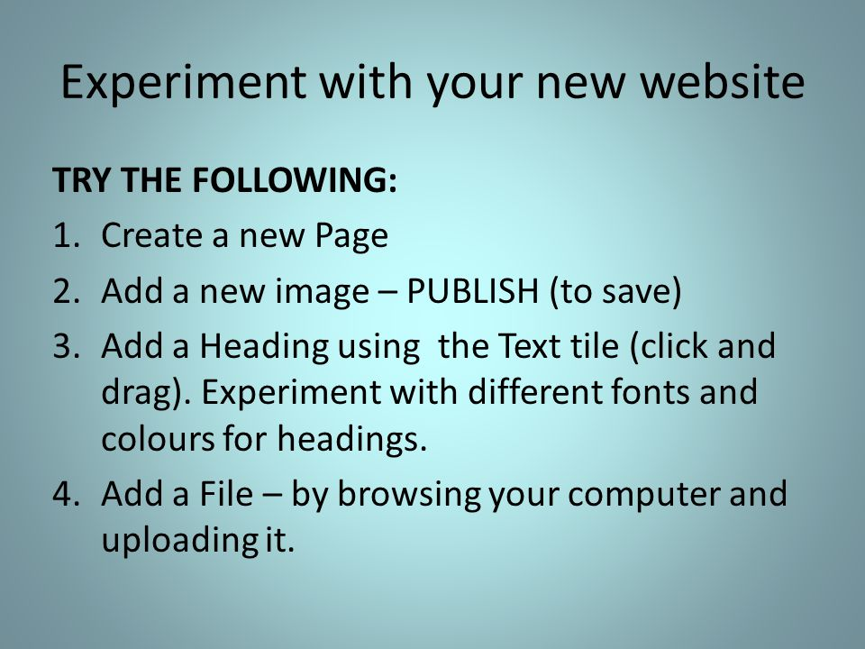 Experiment with your new website TRY THE FOLLOWING: 1.Create a new Page 2.Add a new image – PUBLISH (to save) 3.Add a Heading using the Text tile (click and drag).