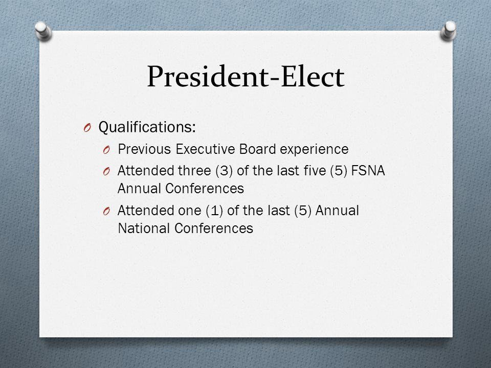 President-Elect O Qualifications: O Previous Executive Board experience O Attended three (3) of the last five (5) FSNA Annual Conferences O Attended one (1) of the last (5) Annual National Conferences