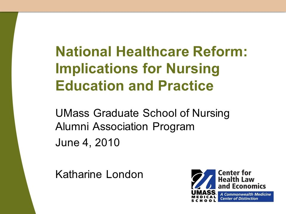 National Healthcare Reform: Implications for Nursing Education and Practice UMass Graduate School of Nursing Alumni Association Program June 4, 2010 Katharine London