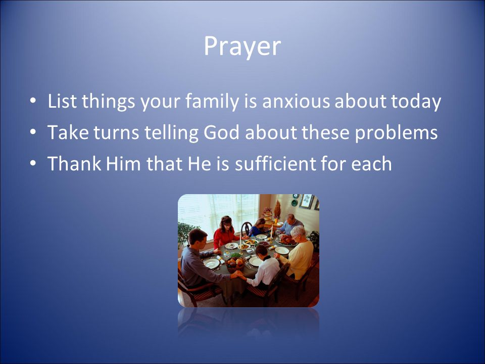 Prayer List things your family is anxious about today Take turns telling God about these problems Thank Him that He is sufficient for each