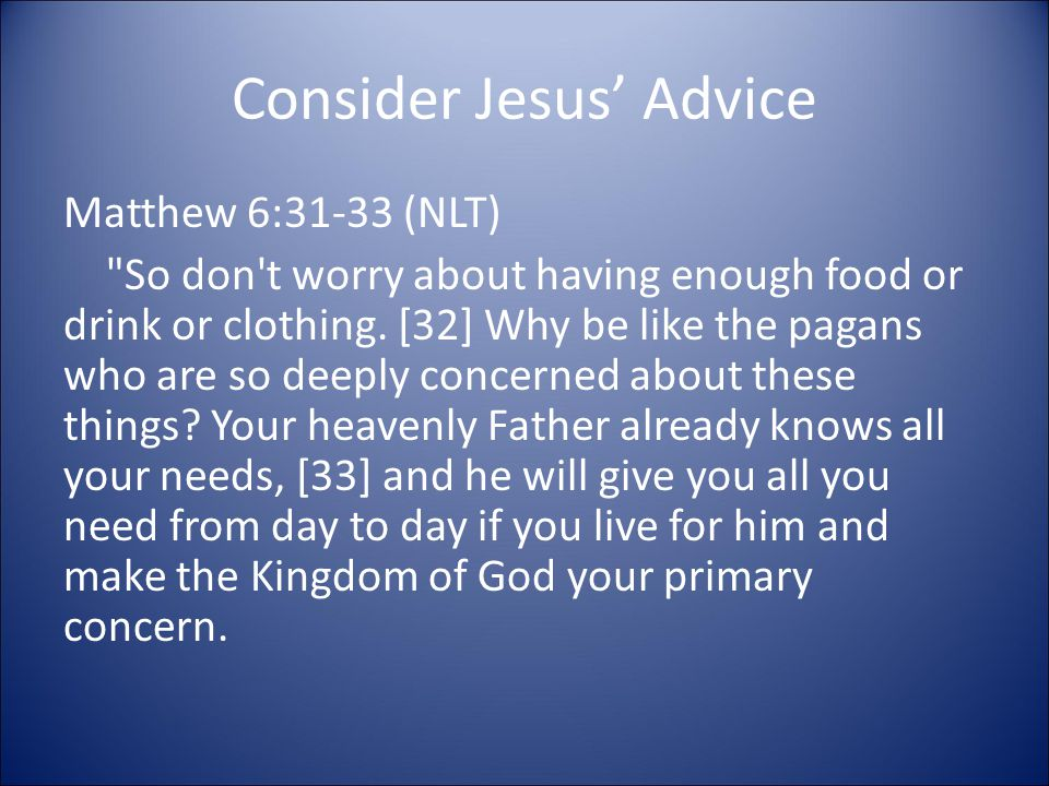 Consider Jesus' Advice Matthew 6:31-33 (NLT) So don t worry about having enough food or drink or clothing.