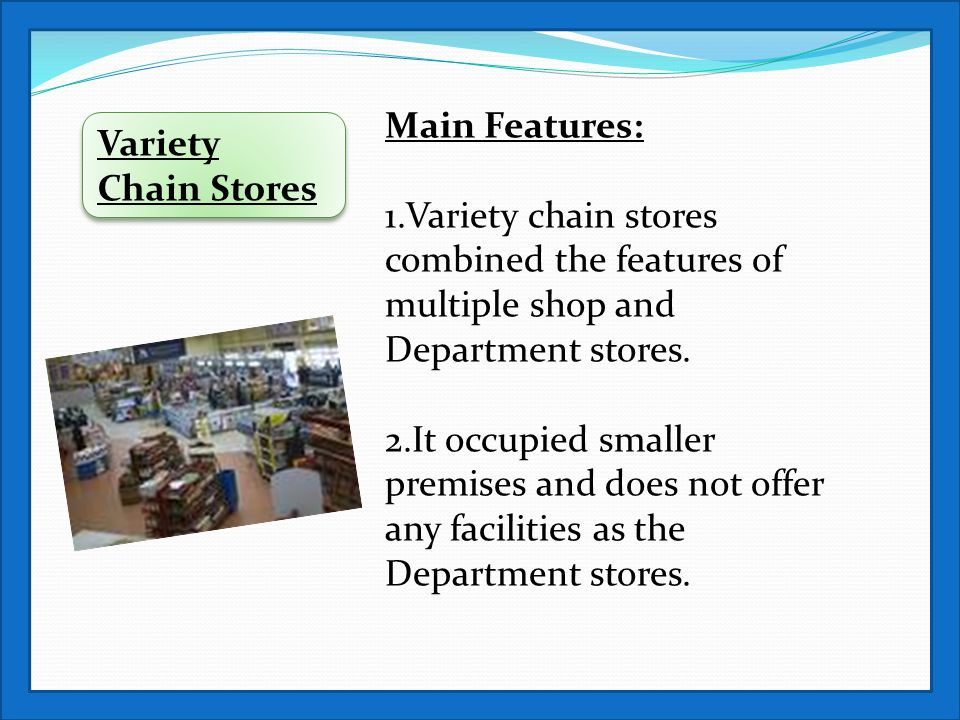 Variety Chain Stores Main Features: 1.Variety chain stores combined the features of multiple shop and Department stores. 2.It occupied smaller premise