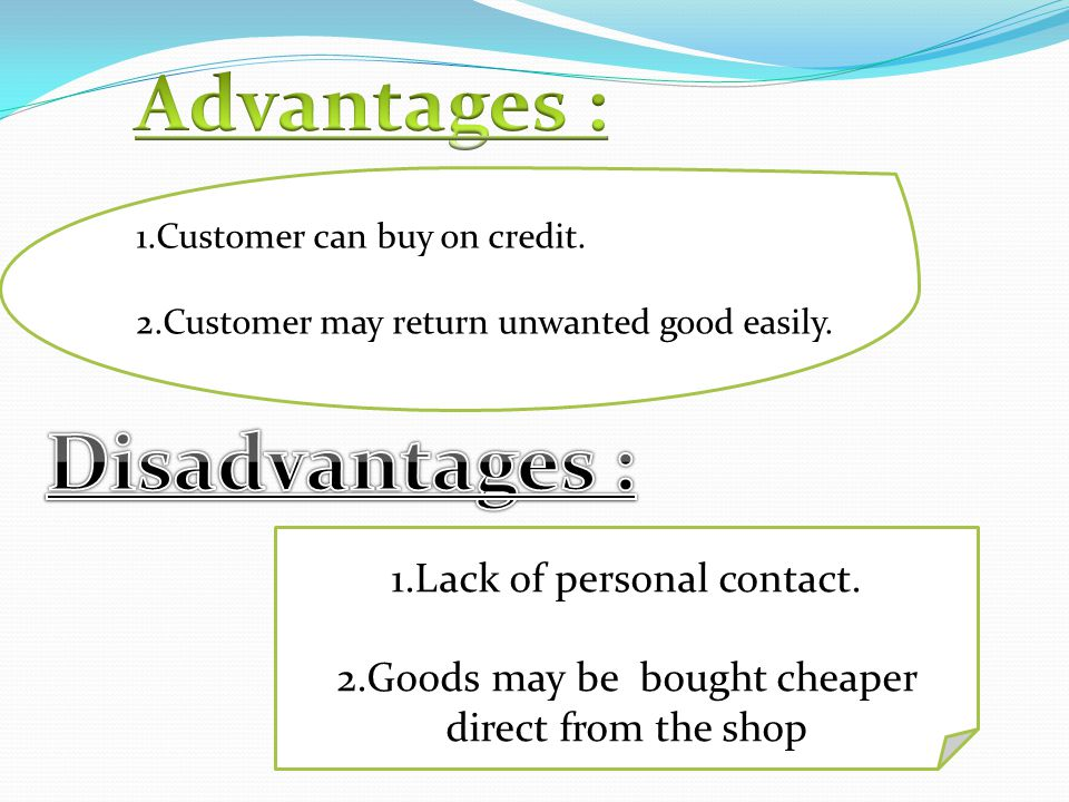 1.Customer can buy on credit. 2.Customer may return unwanted good easily. 1.Lack of personal contact. 2.Goods may be bought cheaper direct from the sh