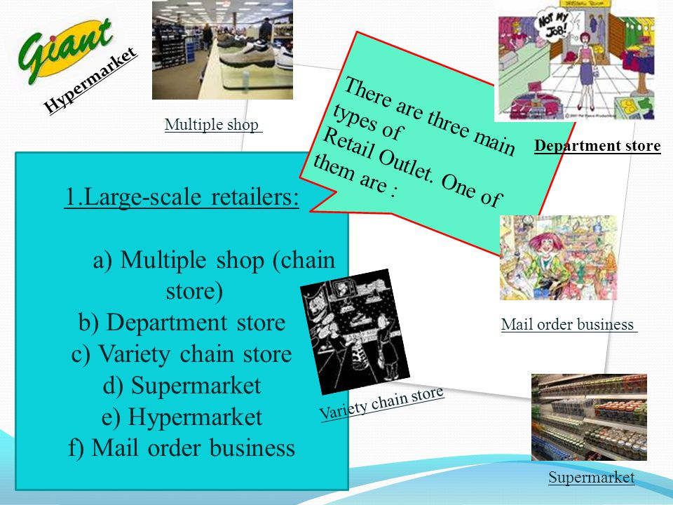 1.Large-scale retailers: a) Multiple shop (chain store) b) Department store c) Variety chain store d) Supermarket e) Hypermarket f) Mail order busines