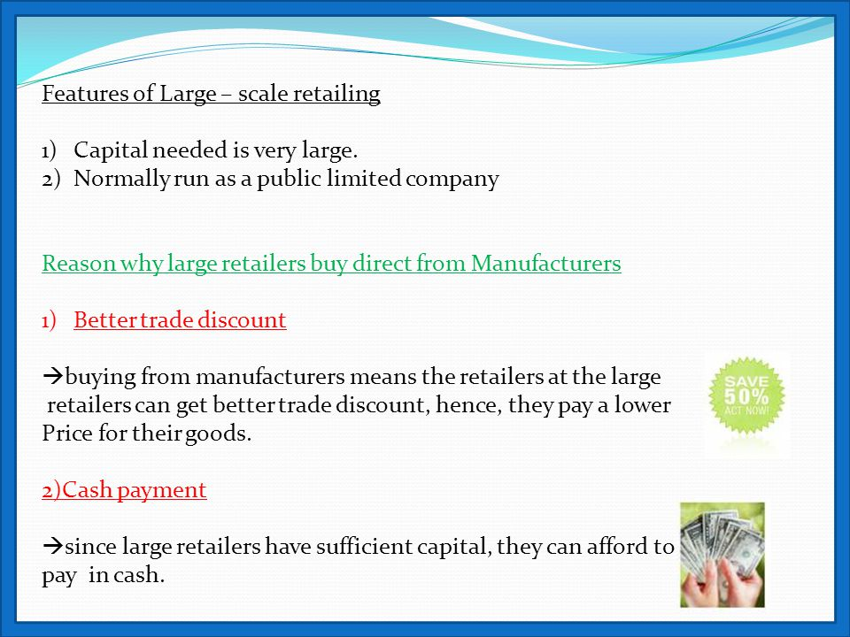 Features of Large – scale retailing 1)Capital needed is very large. 2)Normally run as a public limited company Reason why large retailers buy direct f