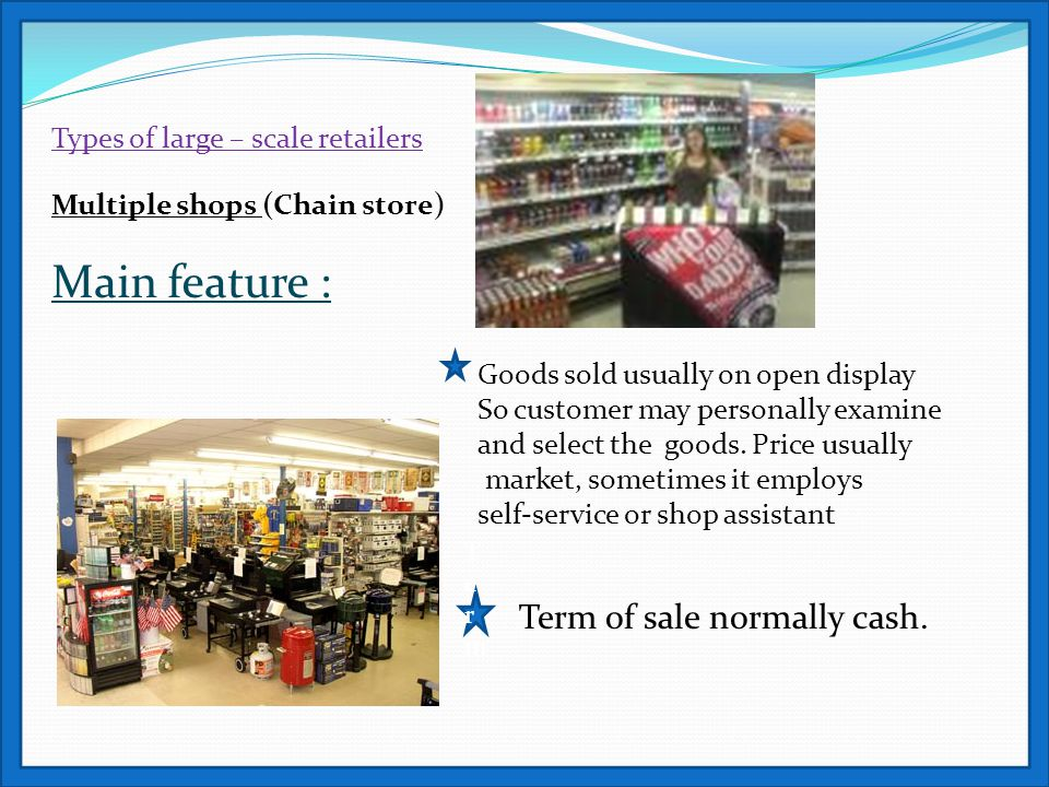 Types of large – scale retailers Multiple shops (Chain store) Main feature : Goods sold usually on open display So customer may personally examine and