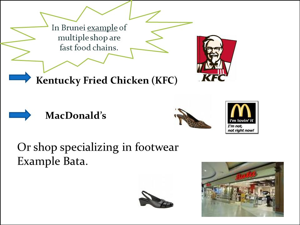 In Brunei example of multiple shop are fast food chains. Kentucky Fried Chicken (KFC) MacDonald's Or shop specializing in footwear Example Bata.
