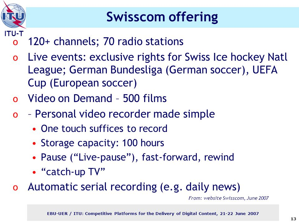 ITU-T EBU-UER / ITU: Competitive Platforms for the Delivery of Digital Content, June Swisscom offering o 120+ channels; 70 radio stations o Live events: exclusive rights for Swiss Ice hockey Natl League; German Bundesliga (German soccer), UEFA Cup (European soccer) o Video on Demand – 500 films o – Personal video recorder made simple One touch suffices to record Storage capacity: 100 hours Pause ( Live-pause ), fast-forward, rewind catch-up TV o Automatic serial recording (e.g.
