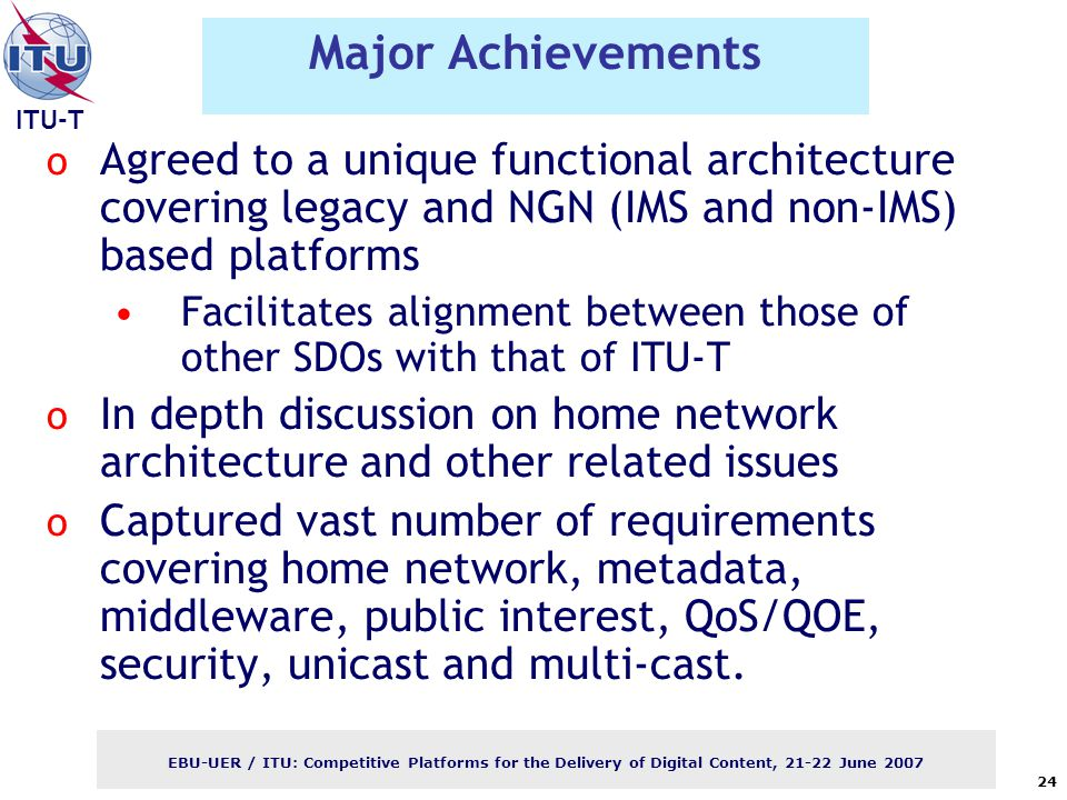 ITU-T EBU-UER / ITU: Competitive Platforms for the Delivery of Digital Content, June Major Achievements o Agreed to a unique functional architecture covering legacy and NGN (IMS and non-IMS) based platforms Facilitates alignment between those of other SDOs with that of ITU-T o In depth discussion on home network architecture and other related issues o Captured vast number of requirements covering home network, metadata, middleware, public interest, QoS/QOE, security, unicast and multi-cast.