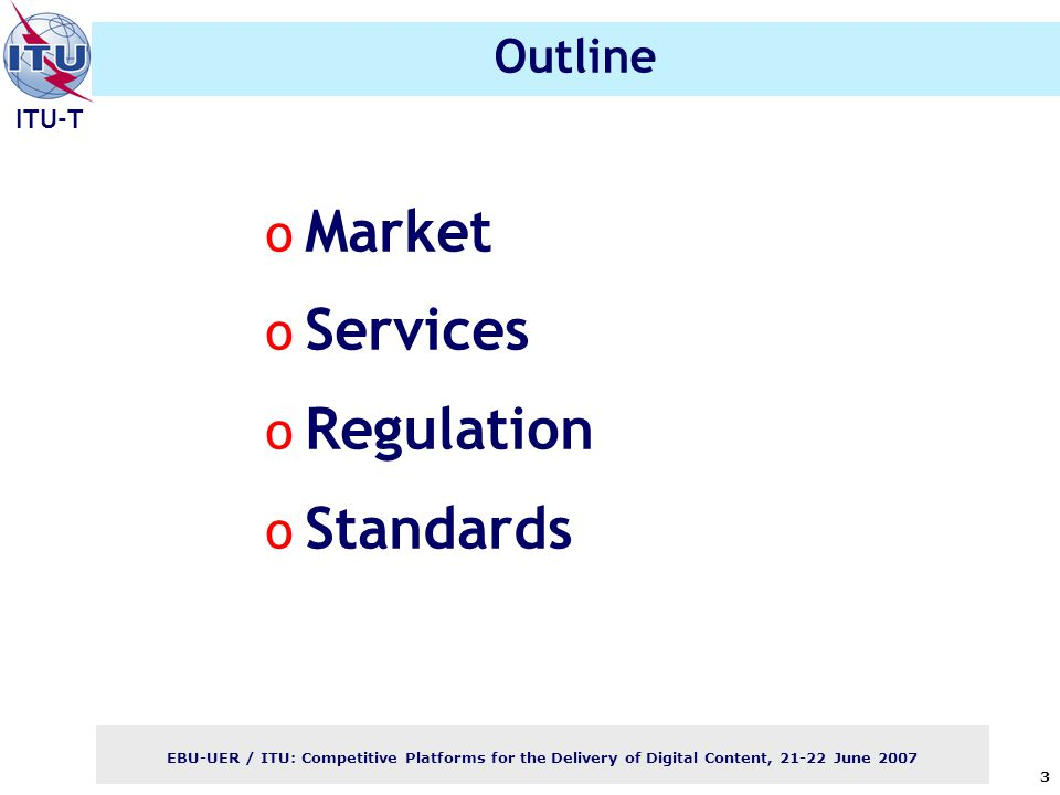 ITU-T EBU-UER / ITU: Competitive Platforms for the Delivery of Digital Content, June Outline o Market o Services o Regulation o Standards