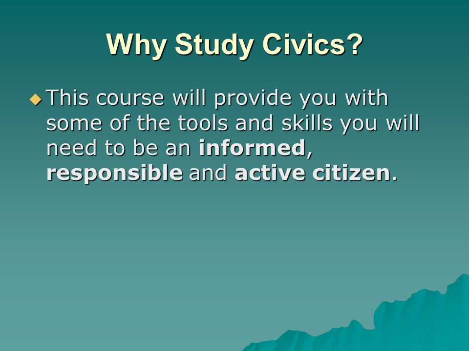 Why Study Civics?  This course will provide you with some of the tools and skills you will need to be an informed, responsible and active citizen.