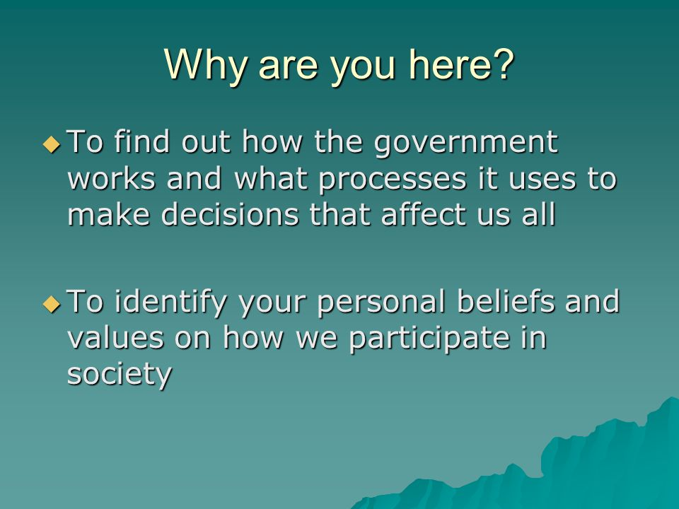 Why are you here?  To find out how the government works and what processes it uses to make decisions that affect us all  To identify your personal b