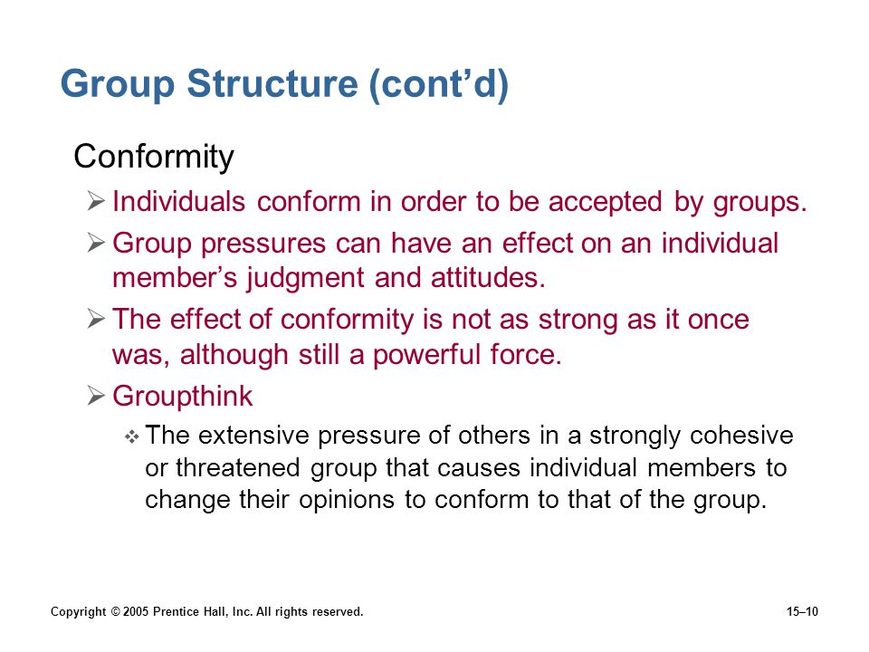 Copyright © 2005 Prentice Hall, Inc. All rights reserved.15–10 Group Structure (cont'd) Conformity  Individuals conform in order to be accepted by gr
