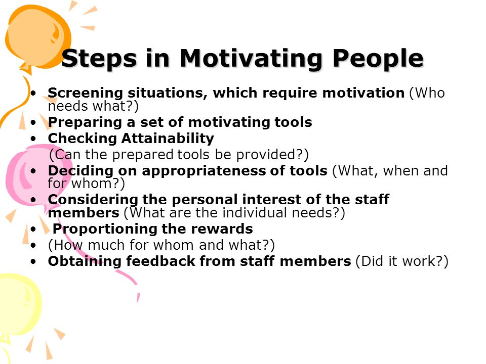 Steps in Motivating People Screening situations, which require motivation (Who needs what ) Preparing a set of motivating tools Checking Attainability (Can the prepared tools be provided ) Deciding on appropriateness of tools (What, when and for whom ) Considering the personal interest of the staff members (What are the individual needs ) Proportioning the rewards (How much for whom and what ) Obtaining feedback from staff members (Did it work )