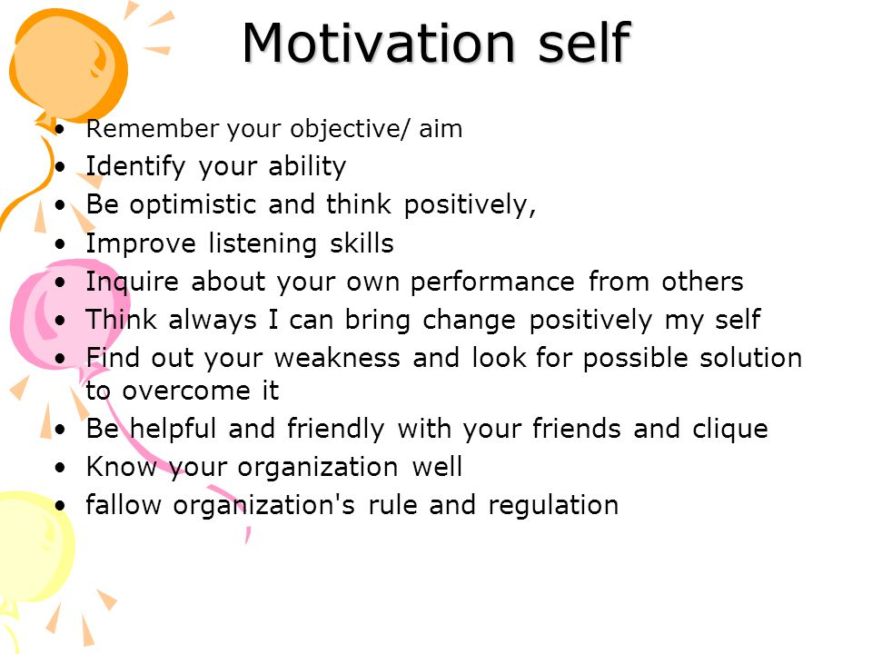 Motivation self Remember your objective/ aim Identify your ability Be optimistic and think positively, Improve listening skills Inquire about your own performance from others Think always I can bring change positively my self Find out your weakness and look for possible solution to overcome it Be helpful and friendly with your friends and clique Know your organization well fallow organization s rule and regulation