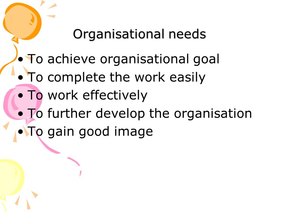 Organisational needs To achieve organisational goal To complete the work easily To work effectively To further develop the organisation To gain good image