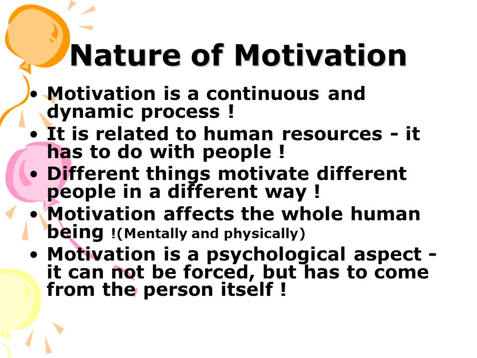 Nature of Motivation Motivation is a continuous and dynamic process .