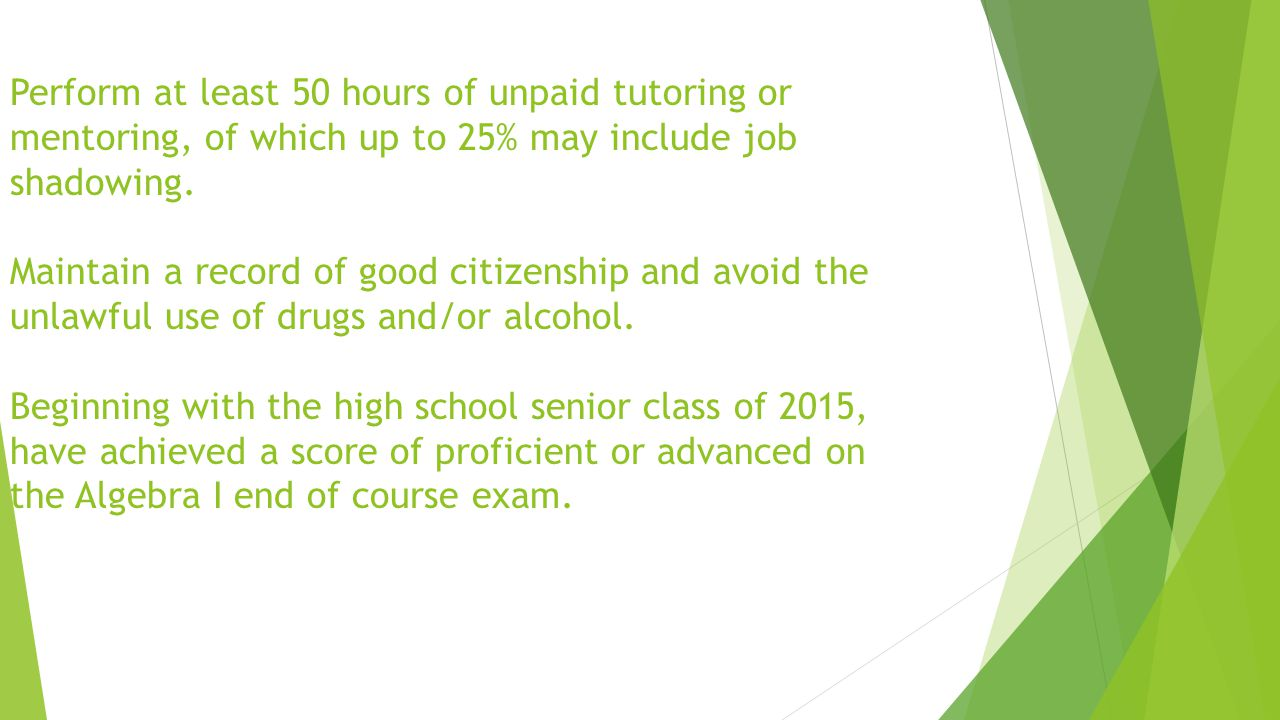 Perform at least 50 hours of unpaid tutoring or mentoring, of which up to 25% may include job shadowing.