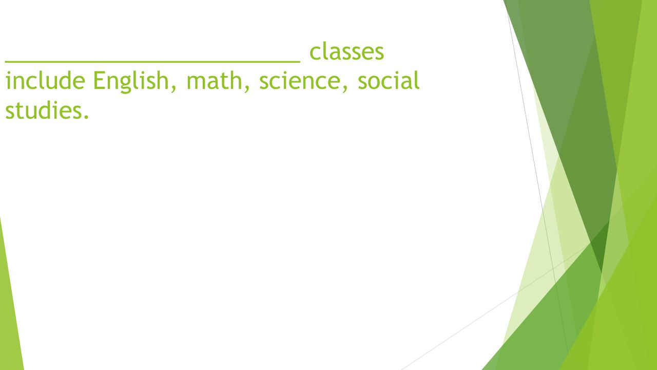 _______________________ classes include English, math, science, social studies.