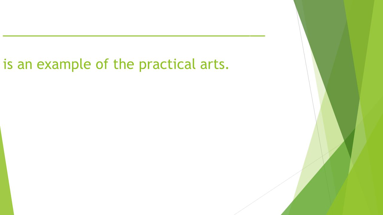 ___________________________________ is an example of the practical arts.