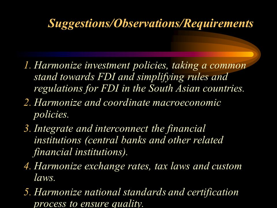 Suggestions/Observations/Requirements 1.Harmonize investment policies, taking a common stand towards FDI and simplifying rules and regulations for FDI in the South Asian countries.
