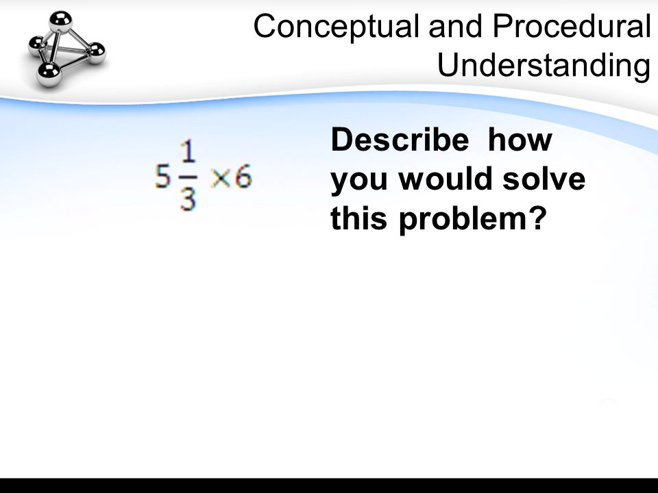 Conceptual and Procedural Understanding Describe how you would solve this problem