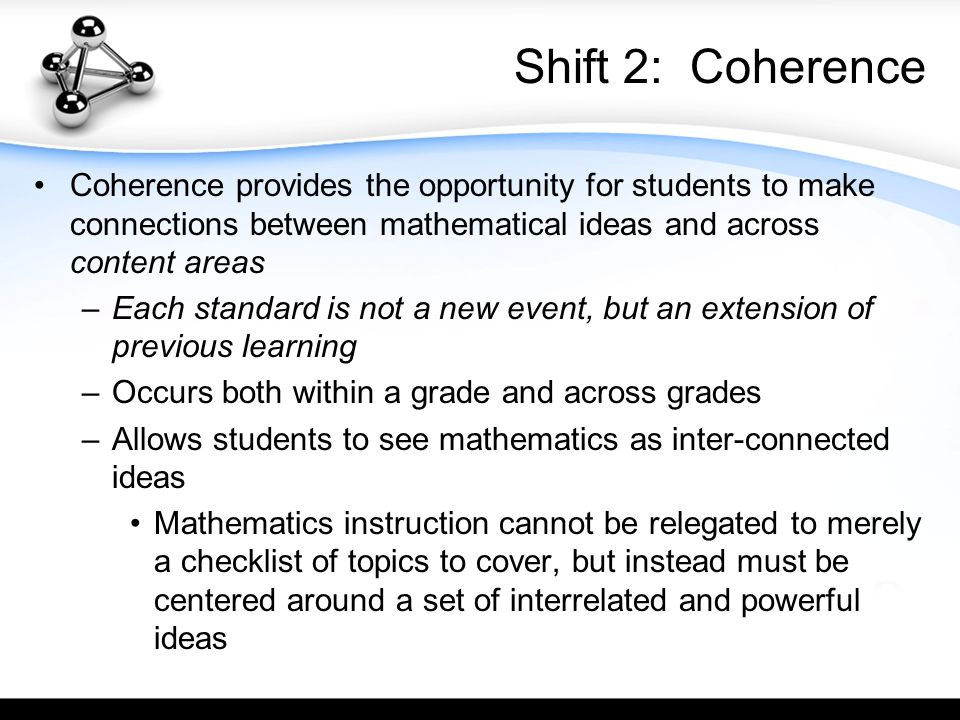 Shift 2: Coherence Coherence provides the opportunity for students to make connections between mathematical ideas and across content areas –Each standard is not a new event, but an extension of previous learning –Occurs both within a grade and across grades –Allows students to see mathematics as inter-connected ideas Mathematics instruction cannot be relegated to merely a checklist of topics to cover, but instead must be centered around a set of interrelated and powerful ideas