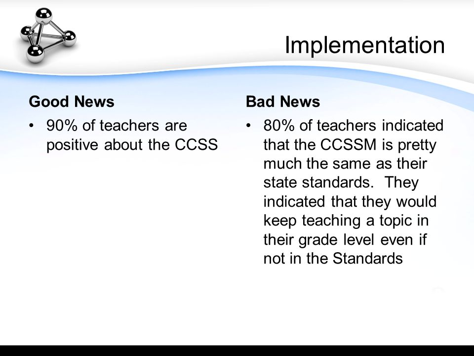 Implementation Good News 90% of teachers are positive about the CCSS Bad News 80% of teachers indicated that the CCSSM is pretty much the same as their state standards.