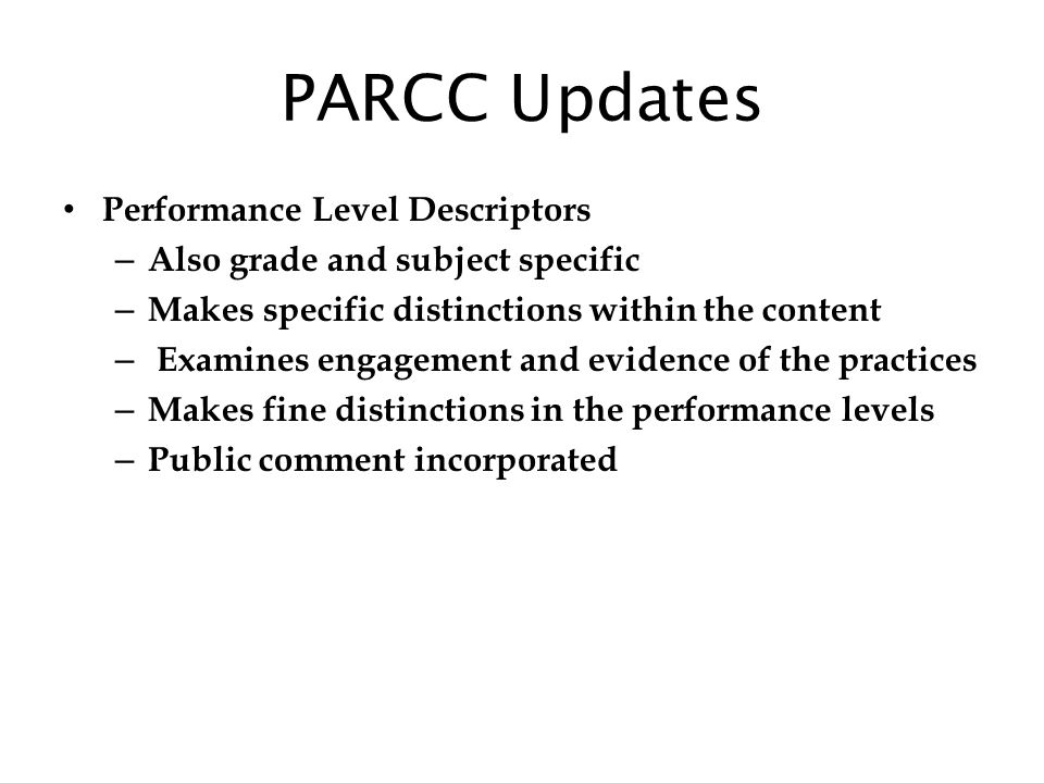 PARCC Updates Performance Level Descriptors – Also grade and subject specific – Makes specific distinctions within the content – Examines engagement and evidence of the practices – Makes fine distinctions in the performance levels – Public comment incorporated