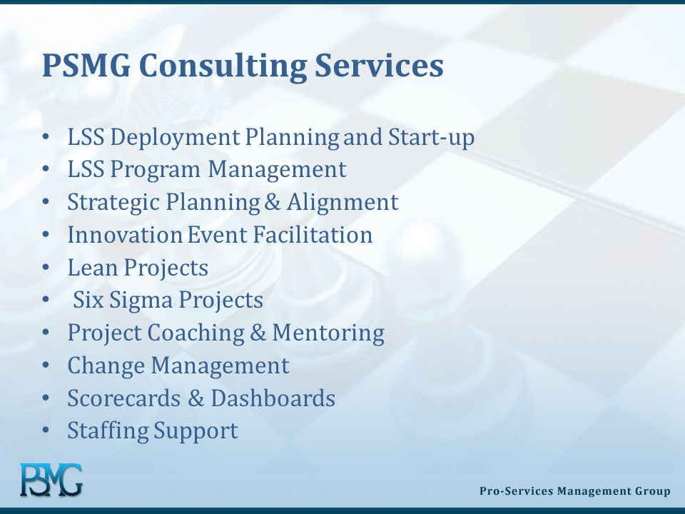 PSMG Consulting Services LSS Deployment Planning and Start-up LSS Program Management Strategic Planning & Alignment Innovation Event Facilitation Lean Projects Six Sigma Projects Project Coaching & Mentoring Change Management Scorecards & Dashboards Staffing Support