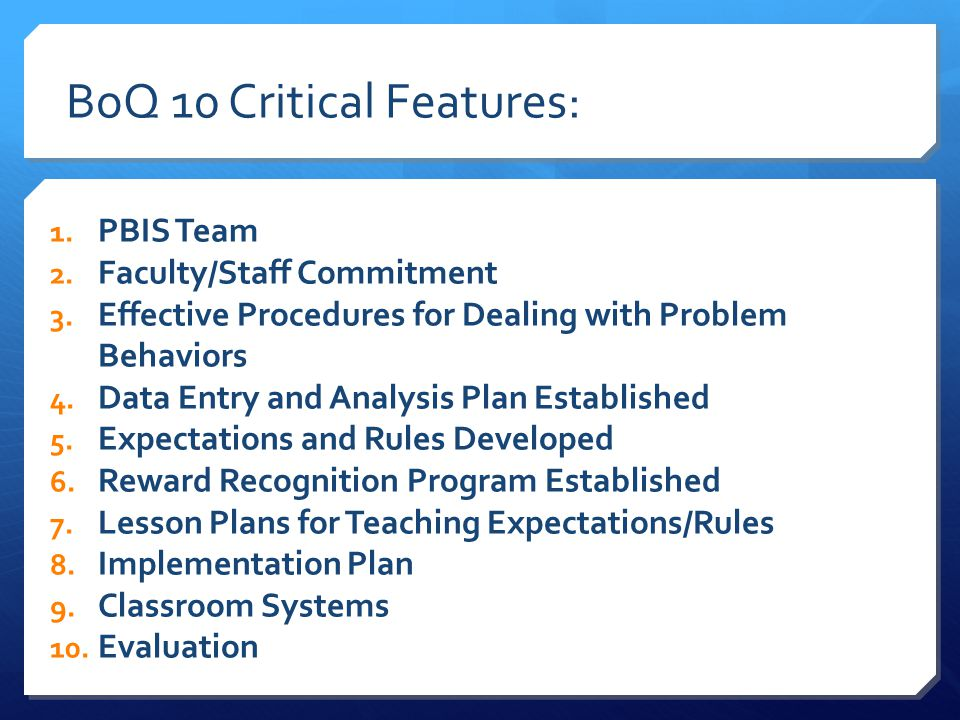BoQ 10 Critical Features: 1. PBIS Team 2. Faculty/Staff Commitment 3.
