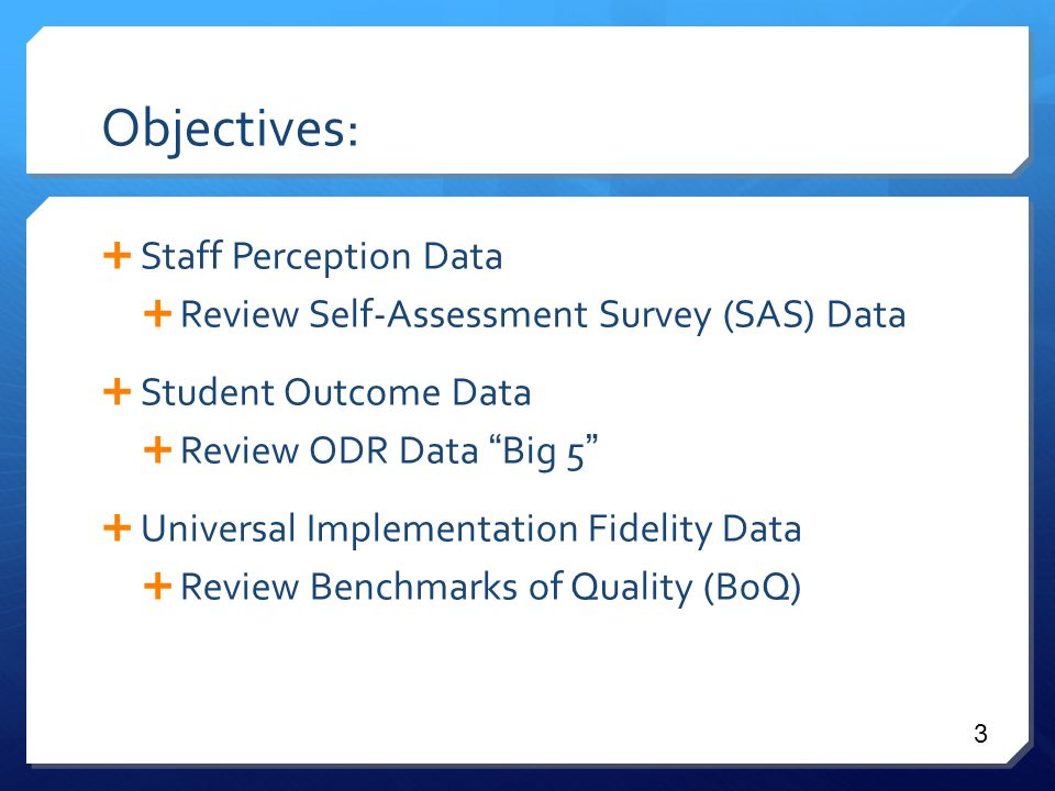 Objectives:  Staff Perception Data  Review Self-Assessment Survey (SAS) Data  Student Outcome Data  Review ODR Data Big 5  Universal Implementation Fidelity Data  Review Benchmarks of Quality (BoQ) 3