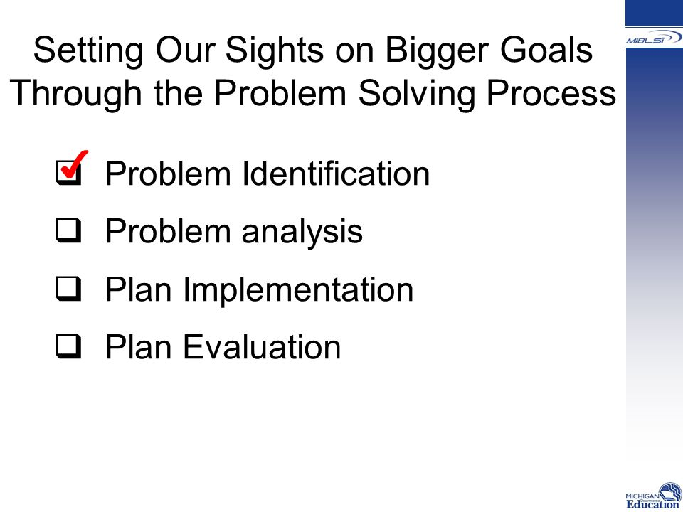 Setting Our Sights on Bigger Goals Through the Problem Solving Process  Problem Identification  Problem analysis  Plan Implementation  Plan Evaluation ✔