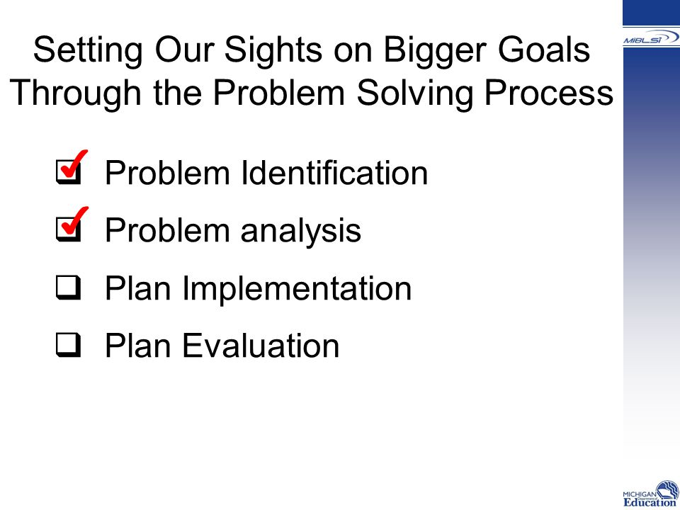 Setting Our Sights on Bigger Goals Through the Problem Solving Process  Problem Identification  Problem analysis  Plan Implementation  Plan Evaluation ✔ ✔