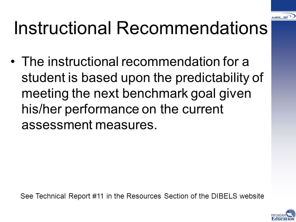 Instructional Recommendations The instructional recommendation for a student is based upon the predictability of meeting the next benchmark goal given his/her performance on the current assessment measures.