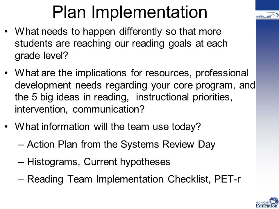 Plan Implementation What needs to happen differently so that more students are reaching our reading goals at each grade level.